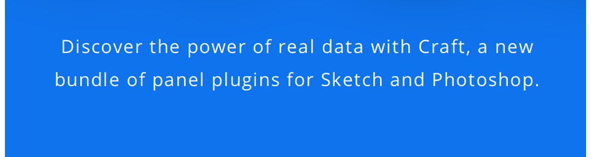 Discover the power of real data with Craft, a new bundle of panel plugins for Sketch and Photoshop.